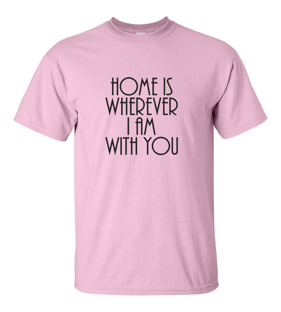 Home Is Wherever I Am With You T-shirt