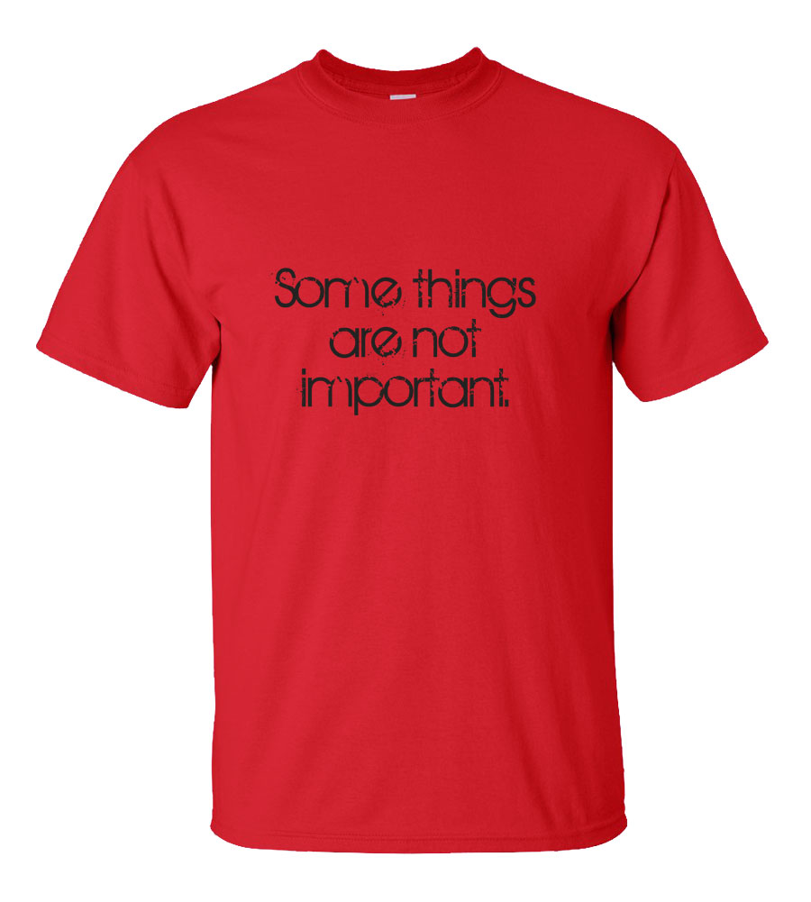 Some Things Are Not Important T-shirt