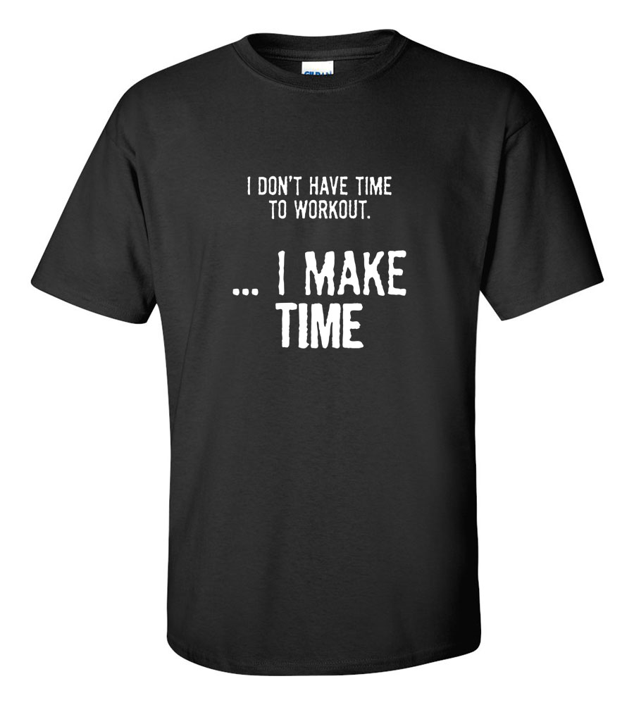 I Don't Have Time To Workout I Make Time  T-shirt