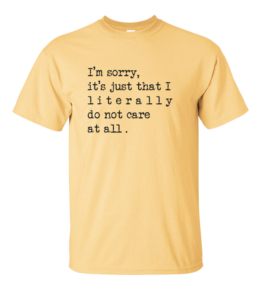 I'm Sorry, it's Just That I Literally Do Not Care At All.T-shirt