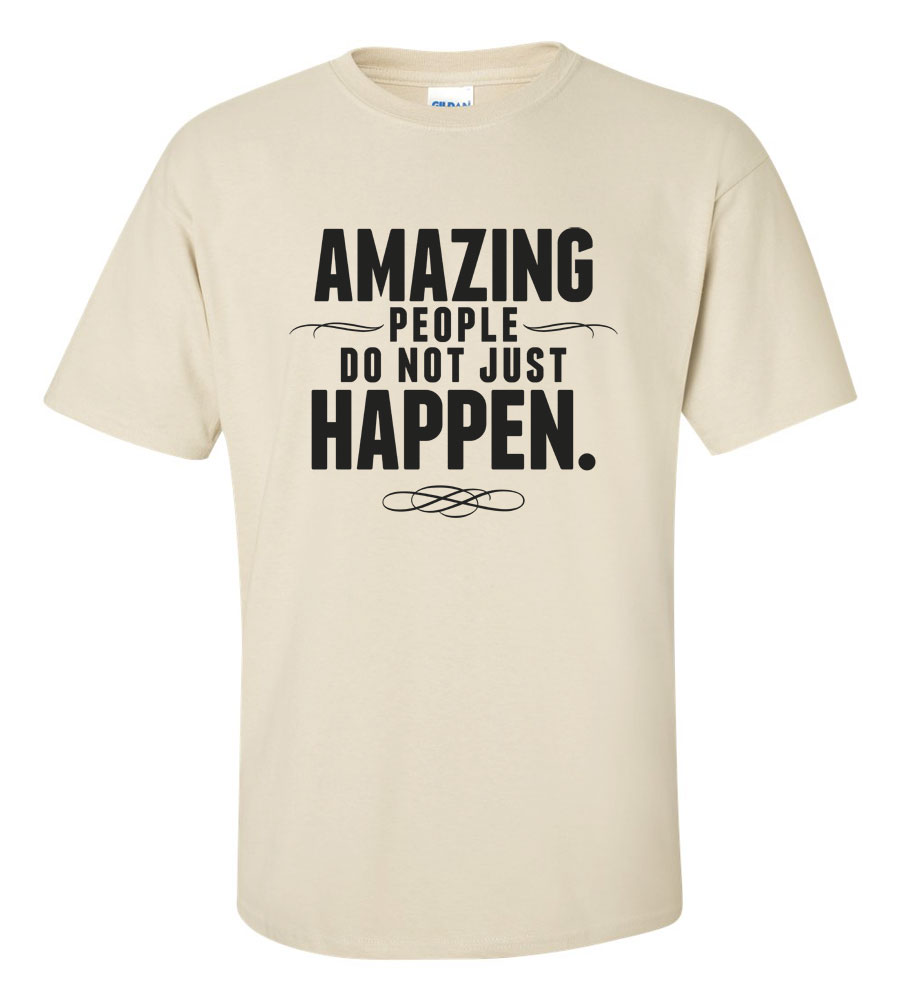 Amazing People Do Not Just Happen T-shirt