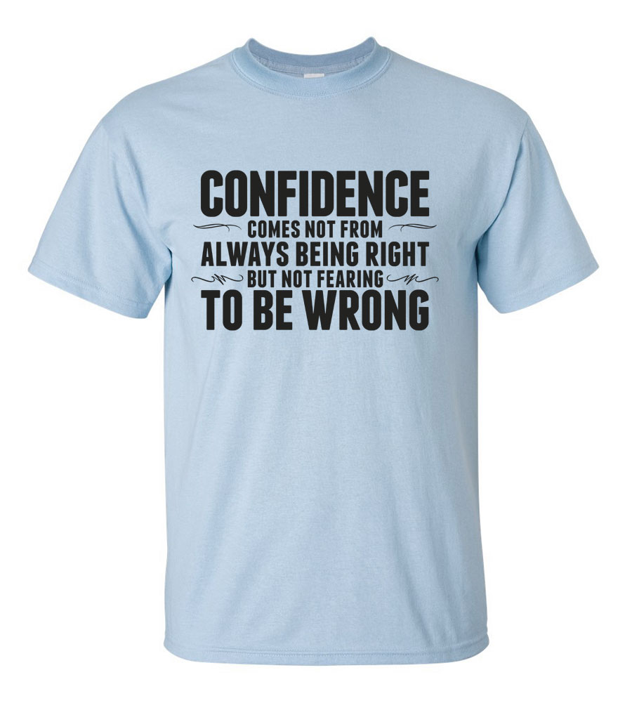 Confidence Comes Not From Always Being Right But Fearing To Be Wrong T-shirt