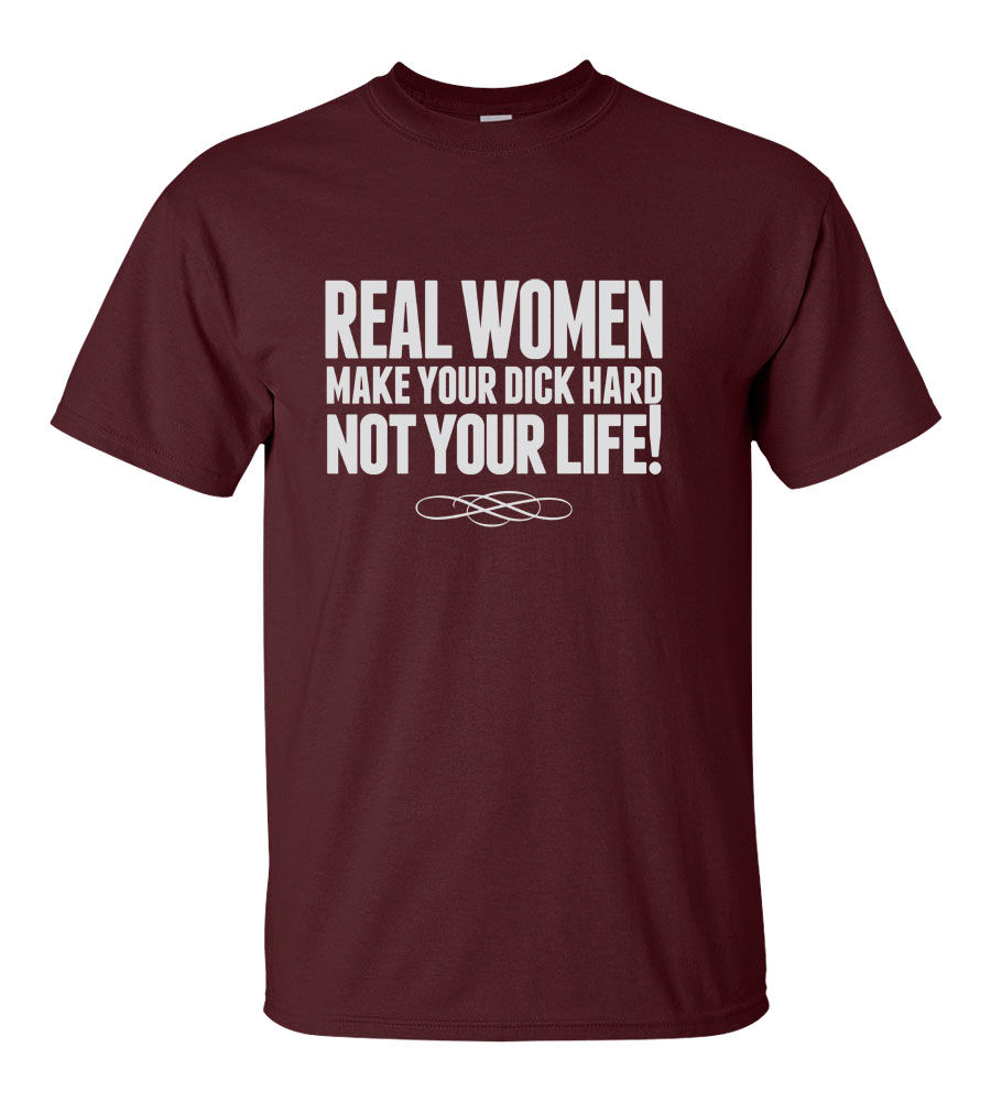 Real Women Make Your Dick Hard Not Your Life!   T-shirt