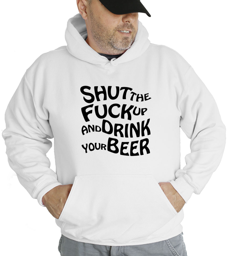 Shut The Fuck Up And Drink Your Beer Hooded Sweatshirt