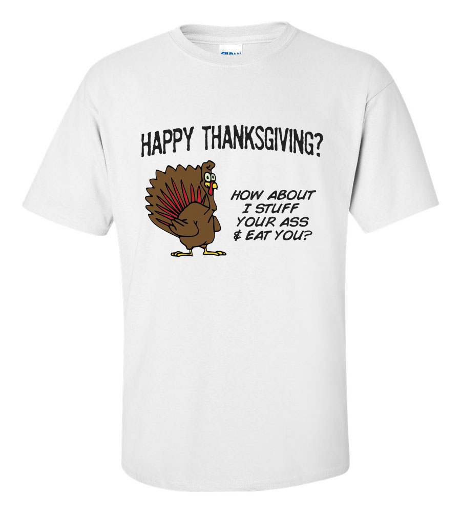 Happy Thanksgiving? How About I Stuff Your Ass & Eat You? T-Shirt