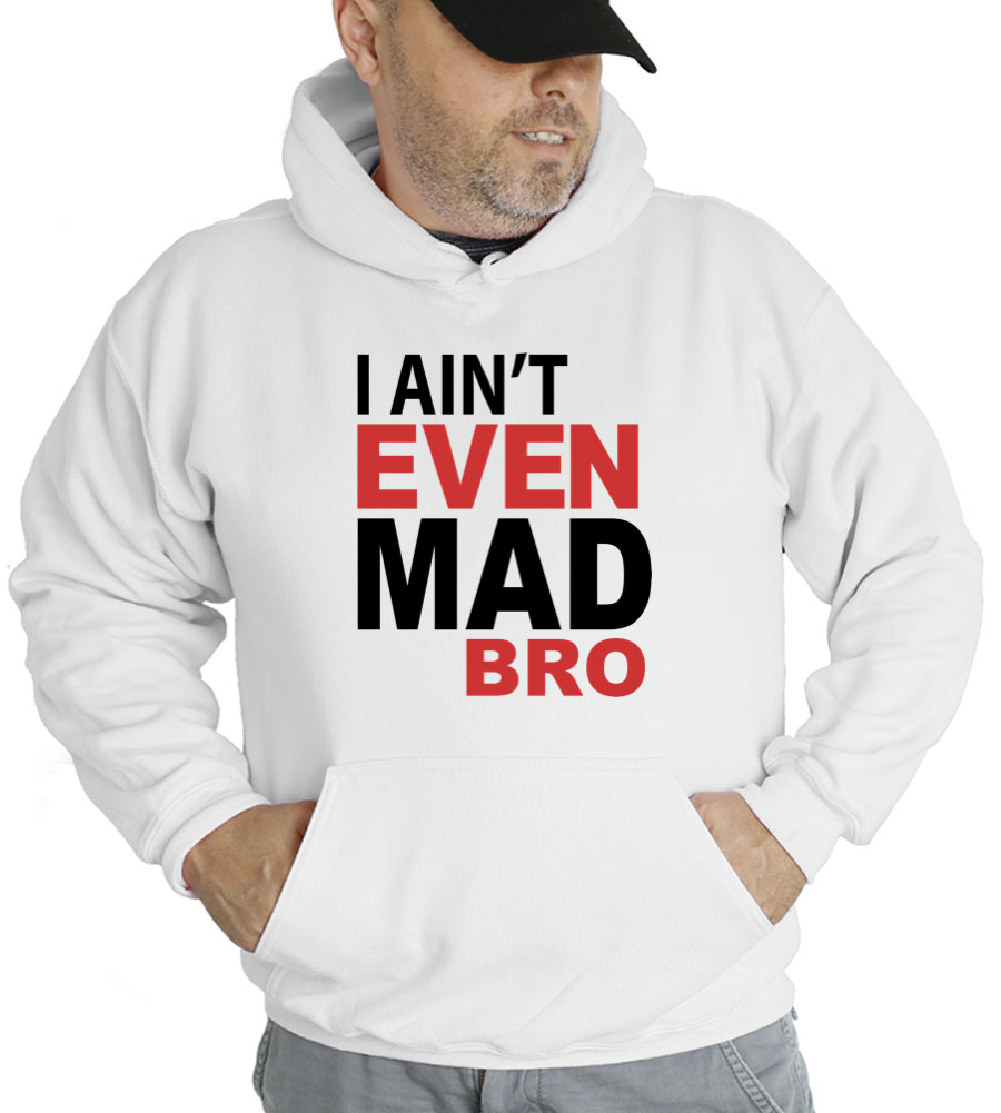 I Ain't Even Mad Bro Hooded Sweatshirt