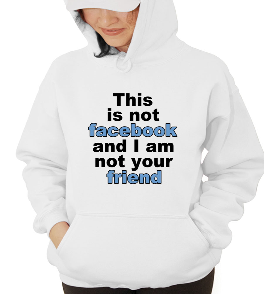 This Is Not Facebook and I Am Not Your Friend Hooded Sweatshirt