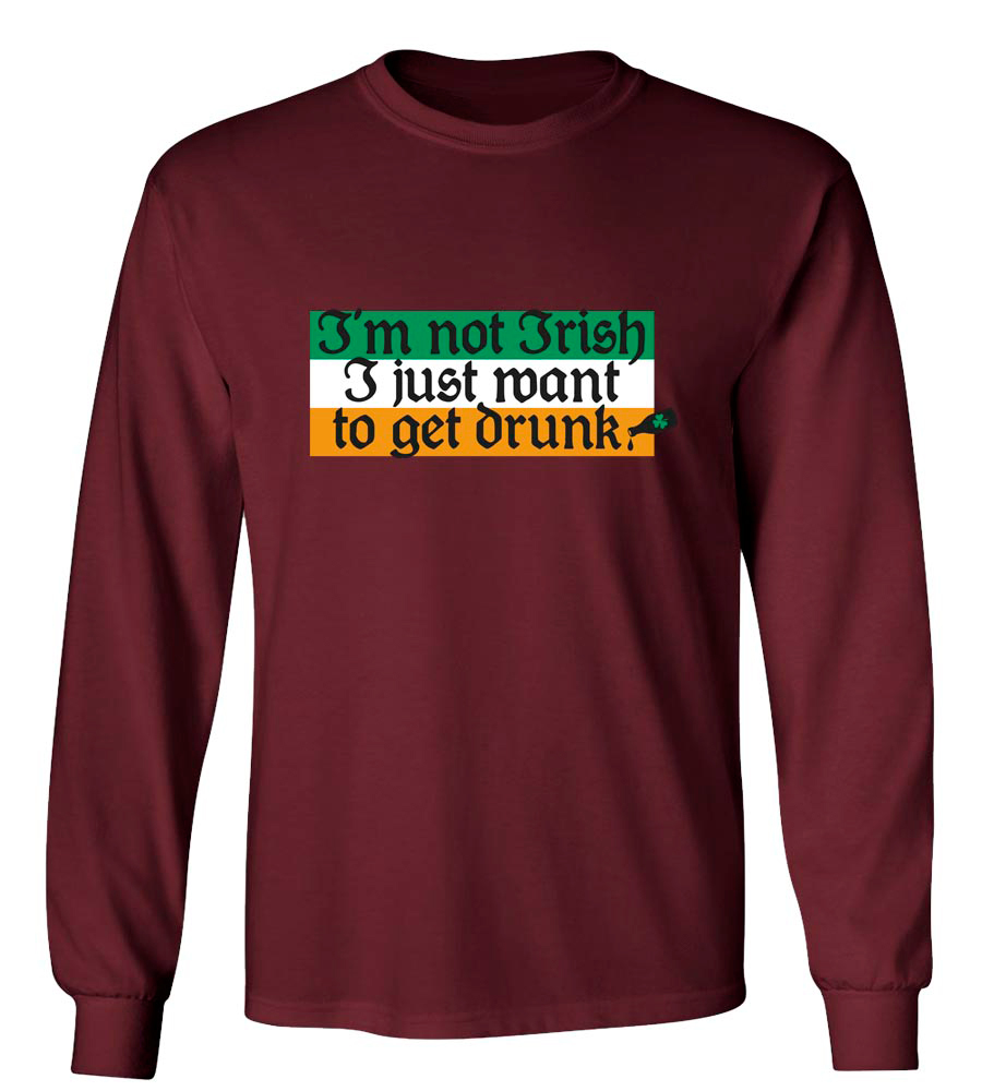 I'm Not Irish I Just Want To Get Drunk St. Patrick's Day Long Sleeve T-Shirt