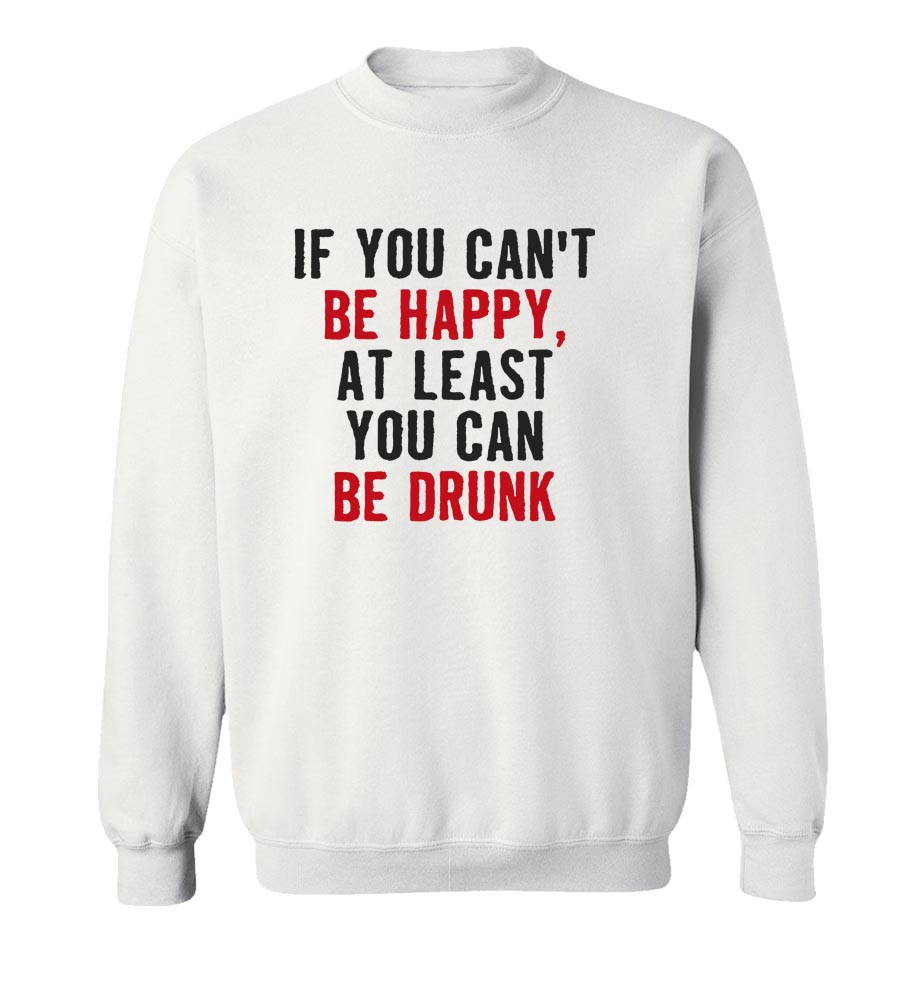 If You Can't Be Happy At Least You Can Be Drunk Crew Neck Sweatshirt