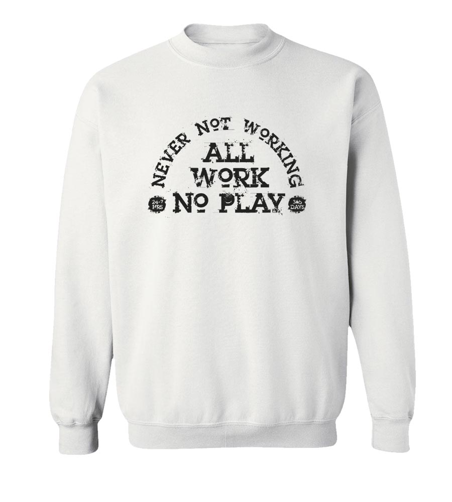 Never Not working All Work No Play Crew Neck Sweatshirt