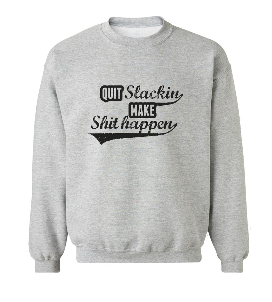 Quit Slackin and Make ShitCrew Neck Sweatshirt