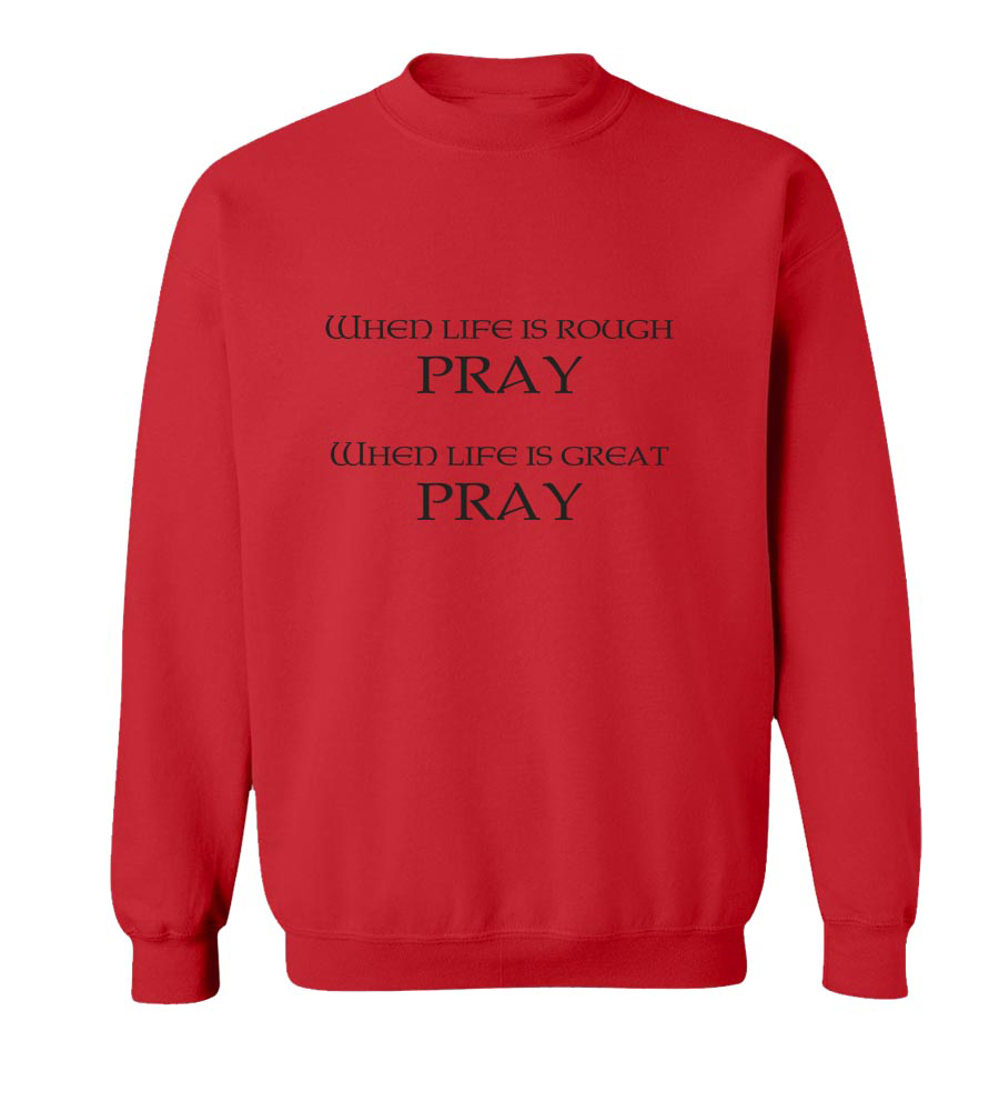 When Life Is Rough Pray When Life Is Great Pray  Crew Neck Sweatshirt