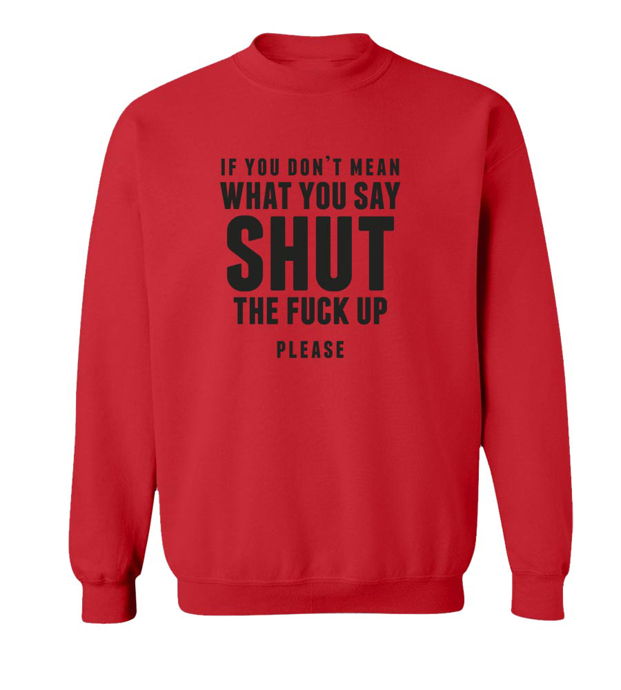 If You Don't Mean What You Say Shut The Fuck Up  Crew Neck Sweatshirt