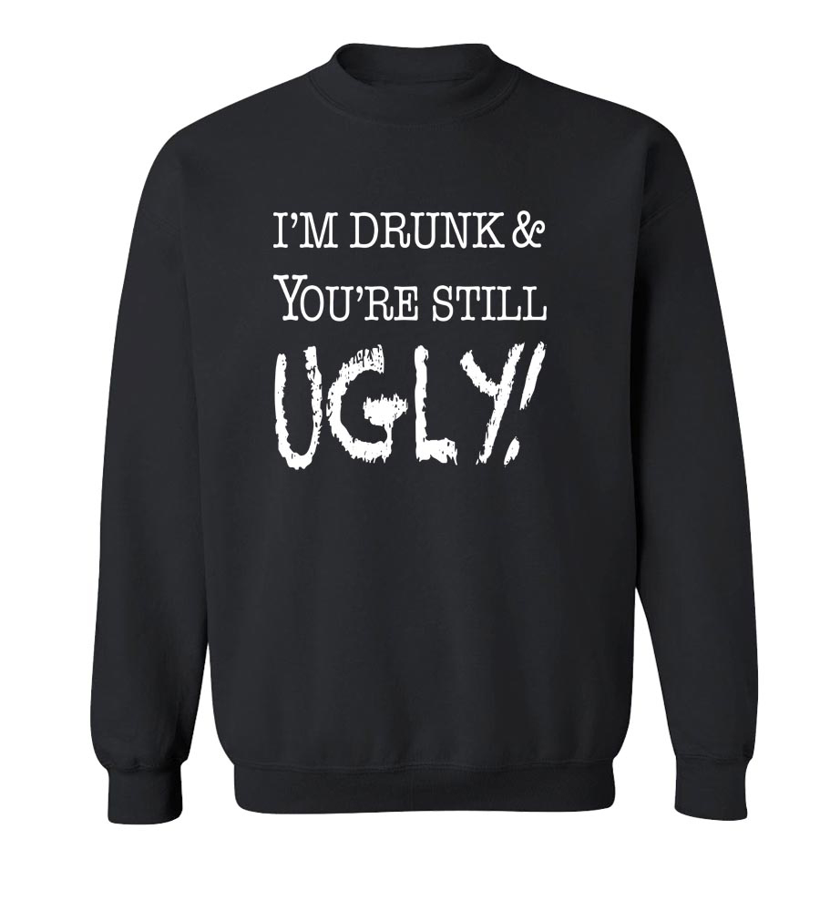 I'm Drunk & You're Still Ugly Crew Neck Sweatshirt