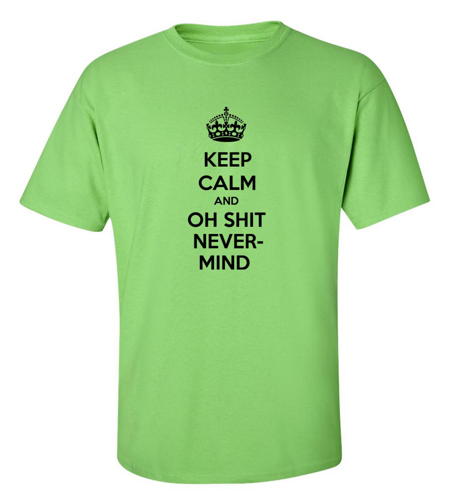 Keep Calm And Oh Shit Nevermind  T Shirt