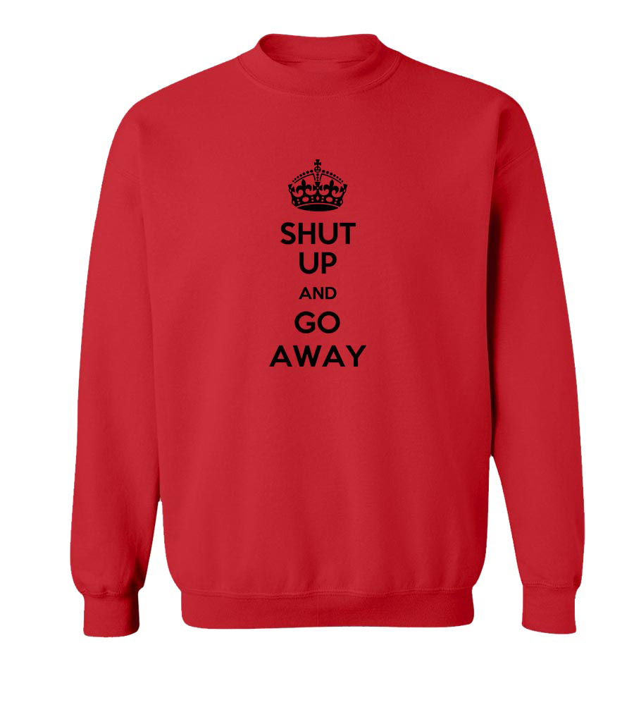 Shut Up And Go Away Crew Neck Sweatshirt