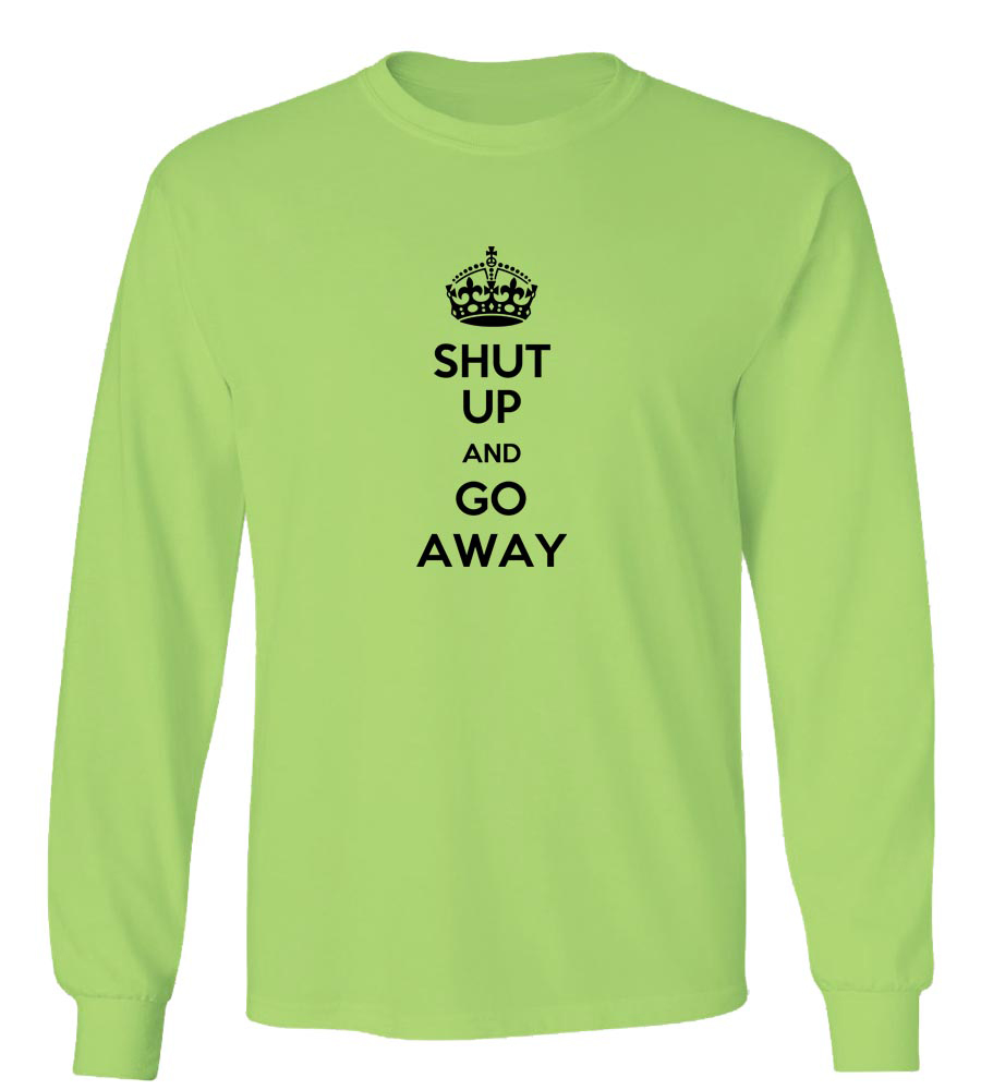 Shut Up And Go Away Long Sleeve T-Shirt