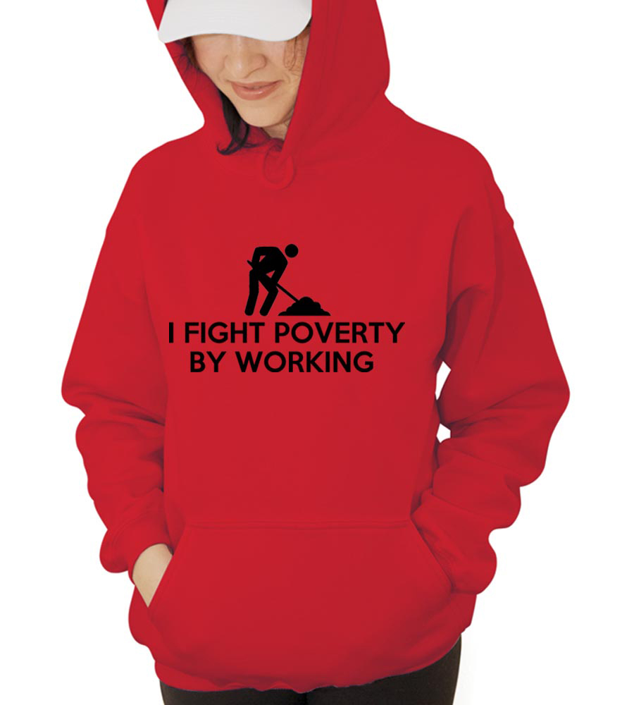 I fight Poverty by Working Hooded Sweatshirt