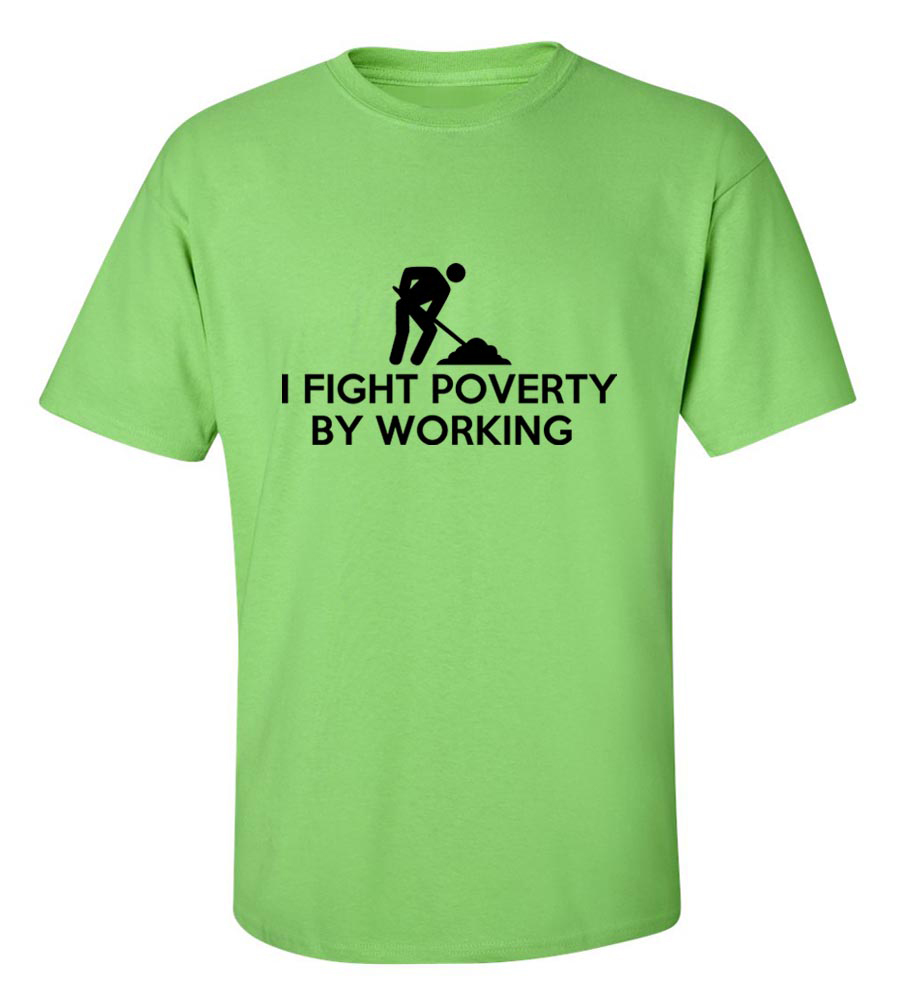 I fight Poverty by Working Funny T Shirt