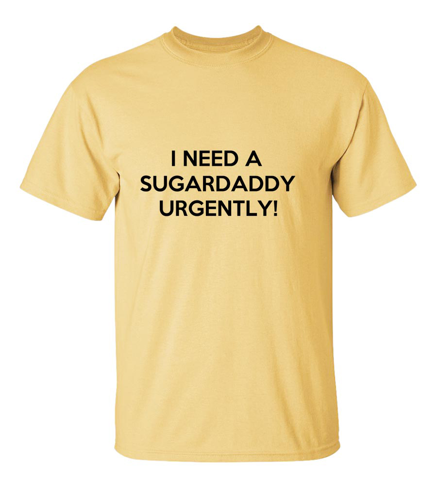 I need a Sugar Daddy Urgently! Funny T Shirt