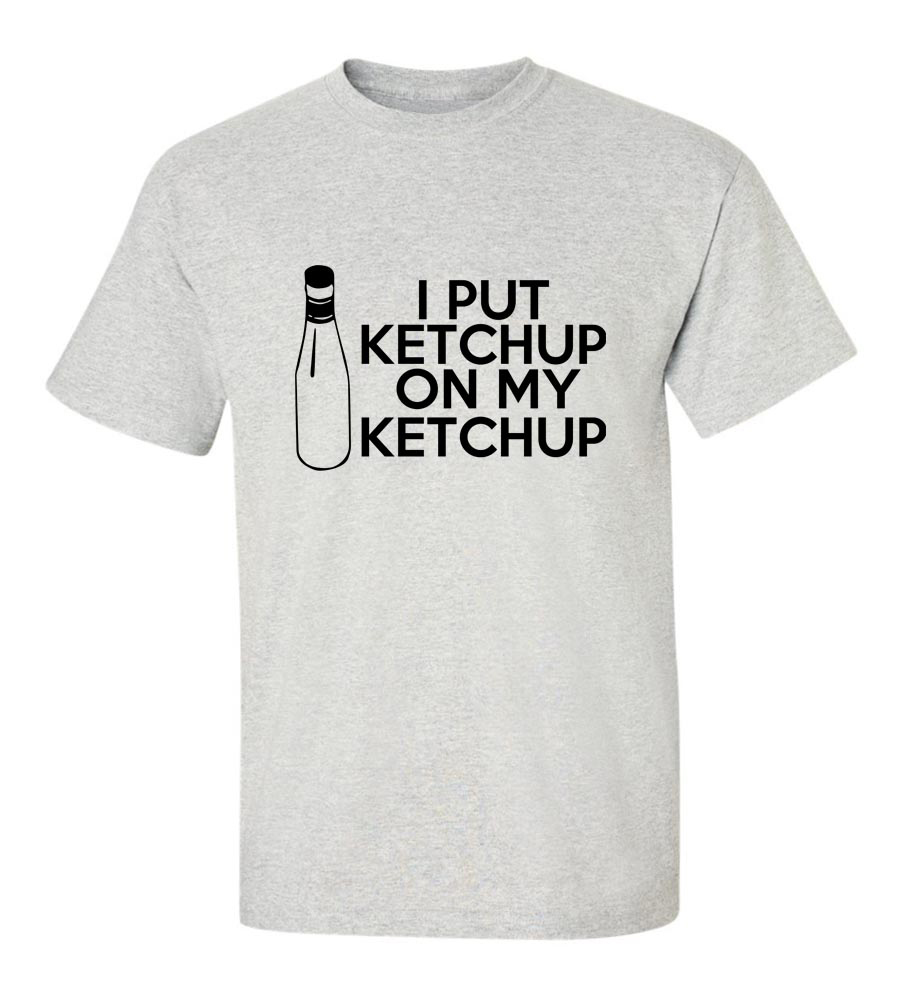 I put Ketchup on my Ketchup Funny T Shirt
