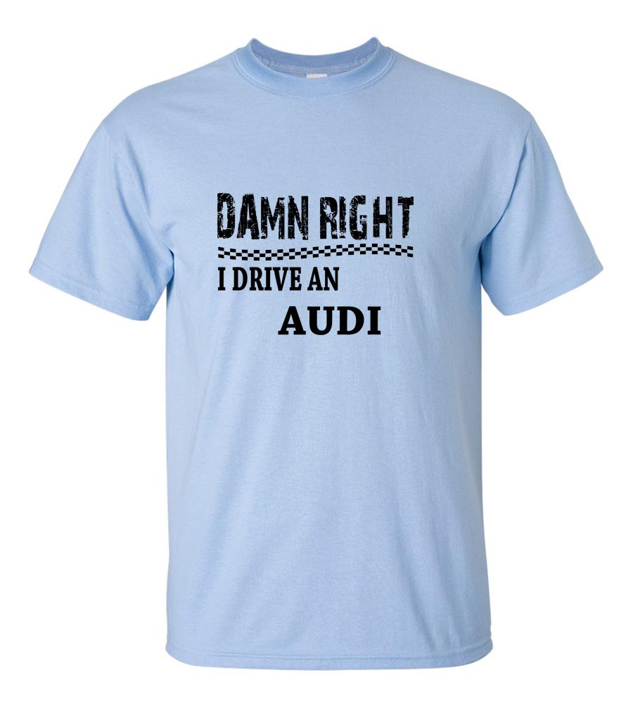 Damn Right I Drive An Audi Funny T Shirt