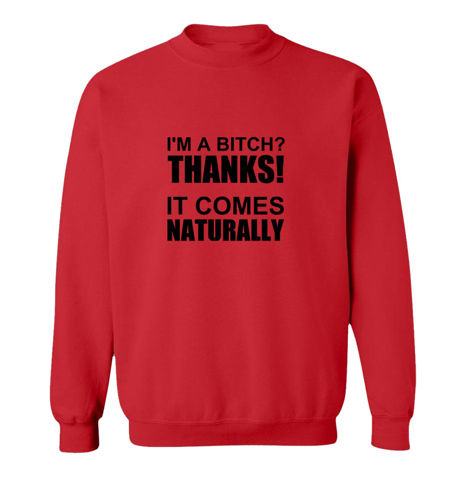 I'm a Bitch? Thanks it Comes Naturally Crew Neck Sweatshirt