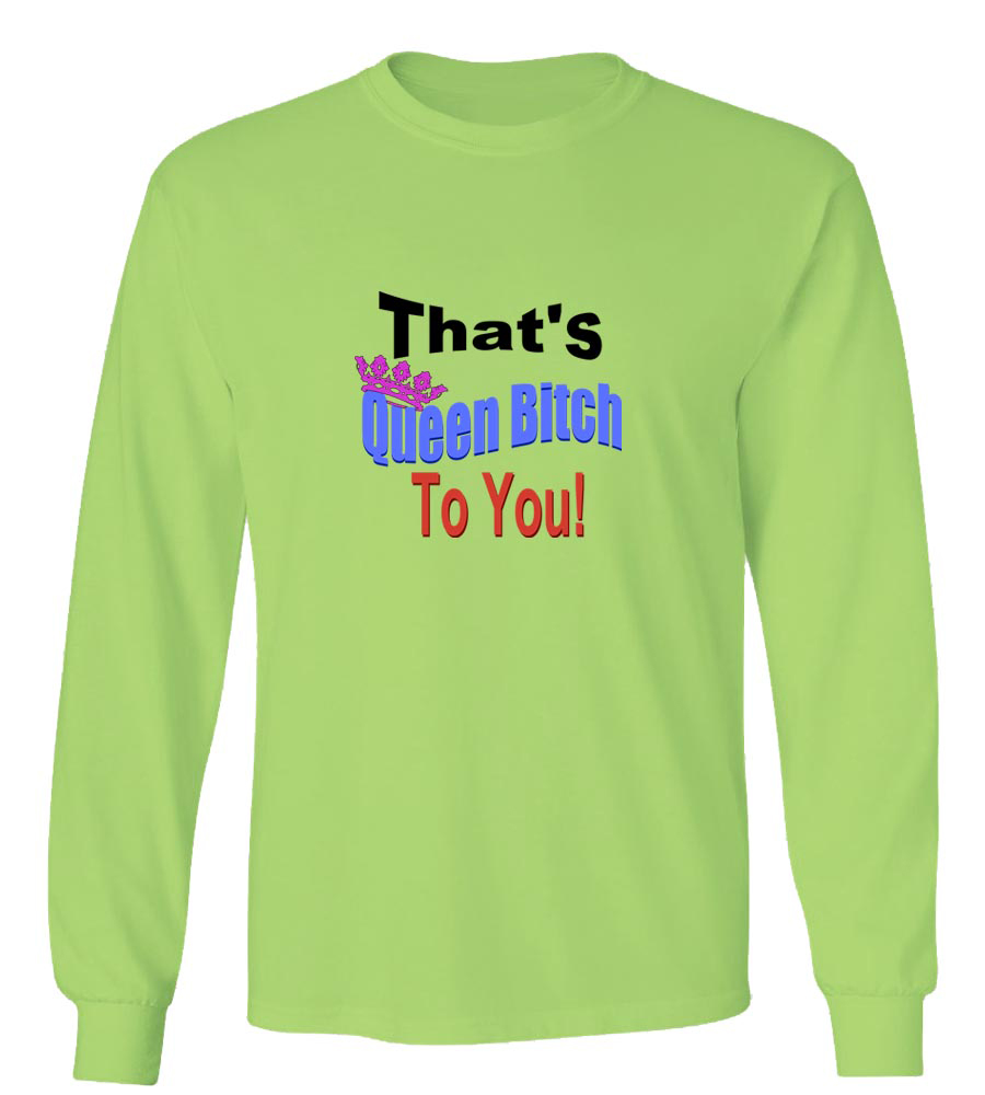 That's Queen Bitch to You! Long Sleeve T-Shirt