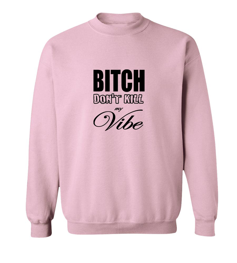 Bitch Don't Kill my Vibe Crew Neck Sweatshirt