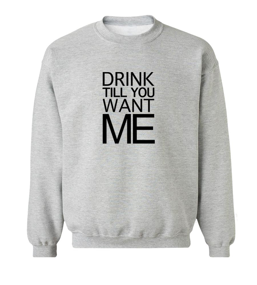 Drink Till You Want Me Crew Neck Sweatshirt