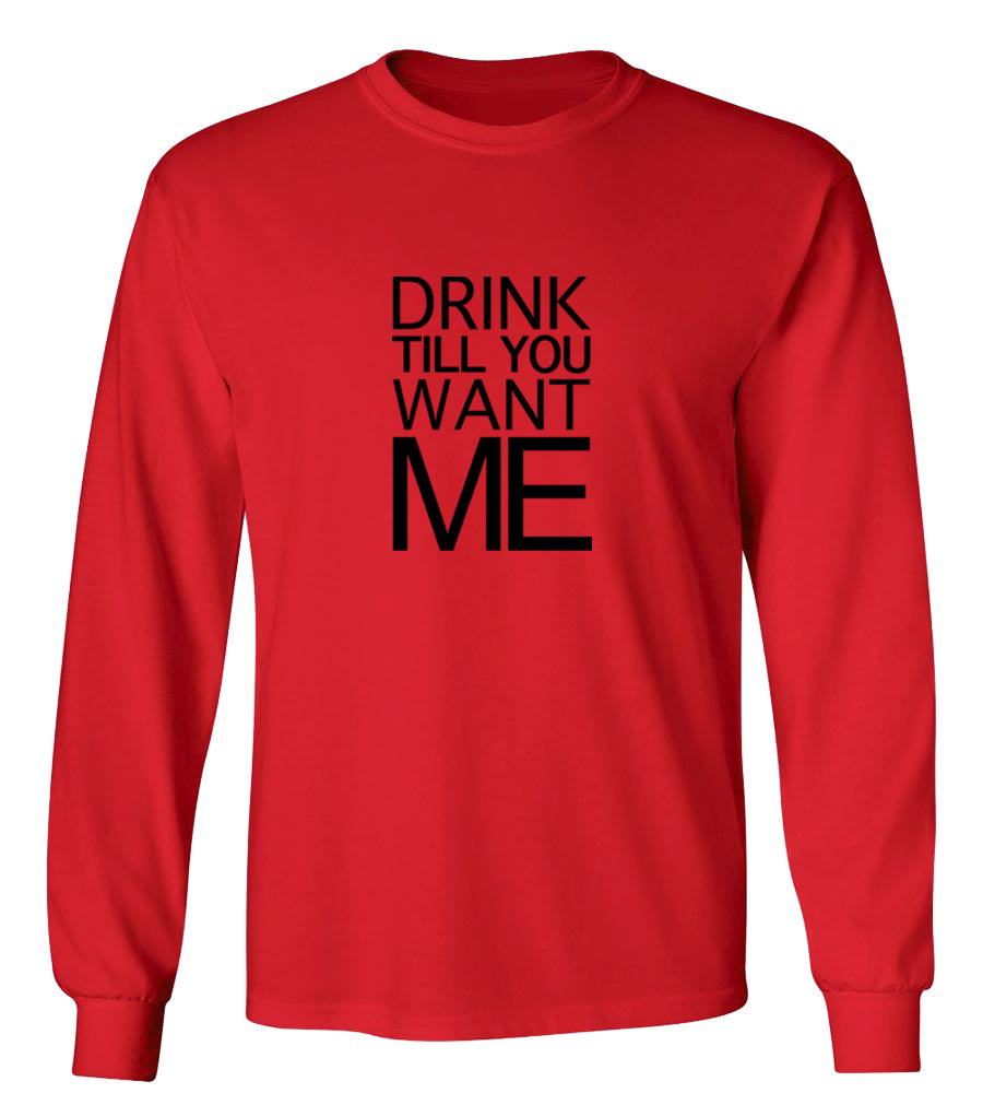 Drink Till You Want Me Long Sleeve T-Shirt