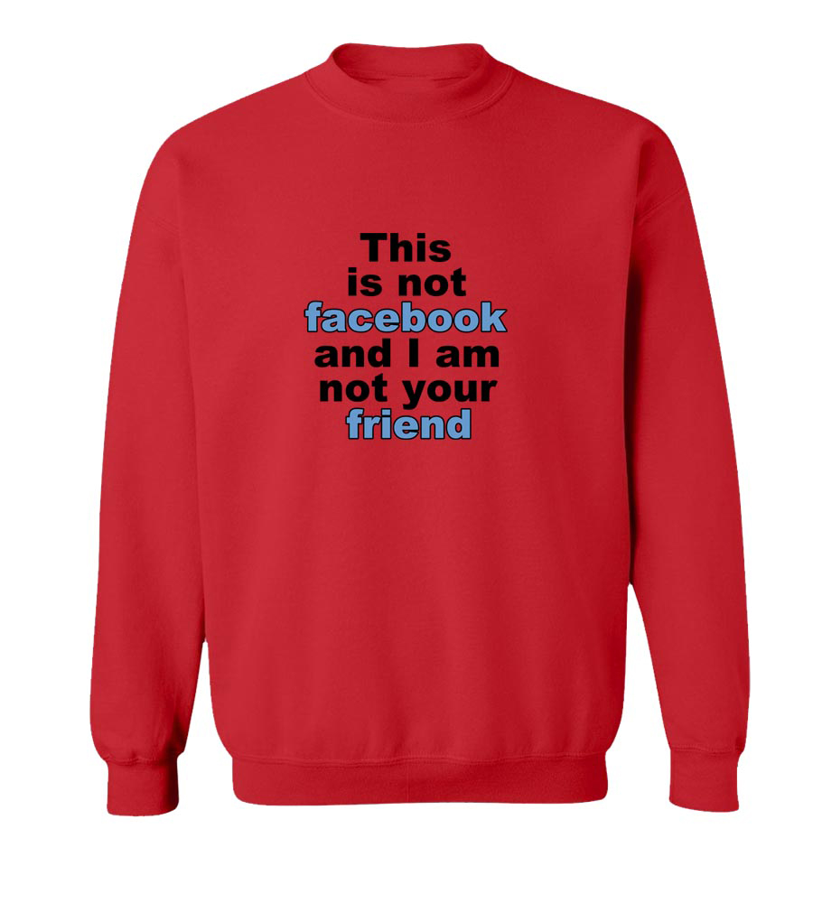 This is not facebook and I am not your friend Crew Neck Sweatshirt