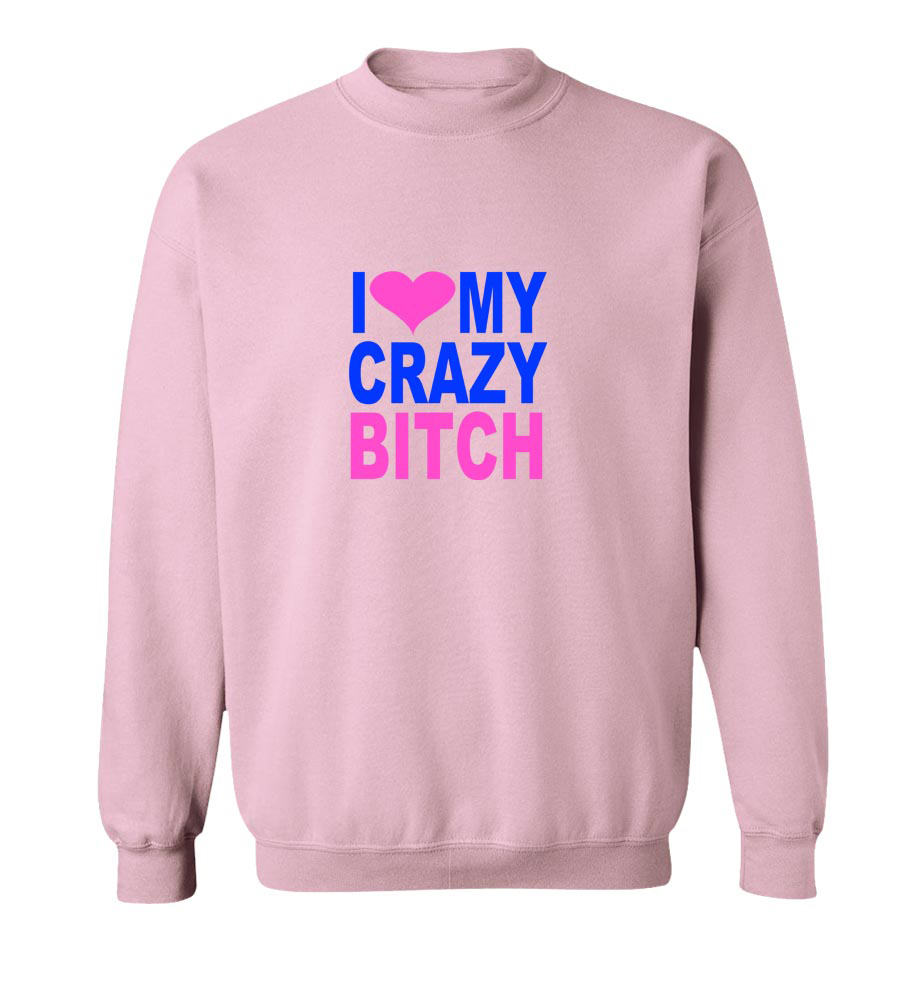I Love My Crazy Bitch Crew Neck Sweatshirt