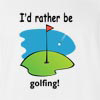 I'd Rather Be Golfing T-Shirt