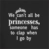 We Can't All Be Princesses,Someone Has To Clap When I go by
