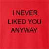 I Never Liked You Anyway Crew Neck Sweatshirt