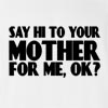 Say Hi To Your Mother For Me,Ok? T-Shirt