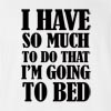 I Have So Much To Do That I'M Going To Bed T-Shirt