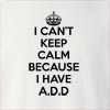 I Can't Keep Calm Because I Have A.D.D Crew Neck Sweatshirt