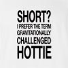 Short? I Prefer The Term Gravitationally Challenged Hottie  T-Shirt