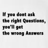 If You Don't Ask The Right Questions,You'll Get The Wrong Answer T-shirt