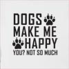 Dogs Make Me Happy You Not So Much Hooded Sweatshirt