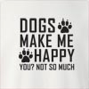 Dogs Make Me Happy You Not So Much Crew Neck Sweatshirt