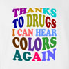 Thanks to drugs, I can hear colors again funny t shirt