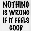 Nothing is Wrong if it Feels Good T-shirt Funny College Humor Silly New Tee