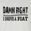 Damn Right I Drive A Fiat Funny T Shirt