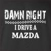 Damn Right I Drive A Mazda Funny T Shirt