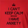 I Can't Keep Calm Because I Have Anxiety  Long Sleeve T-Shirt