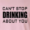 Can't Stop Drinking About You Long Sleeve T-Shirt