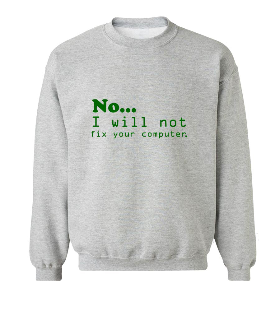 No... I will not fix your Computer Neck Sweatshirt